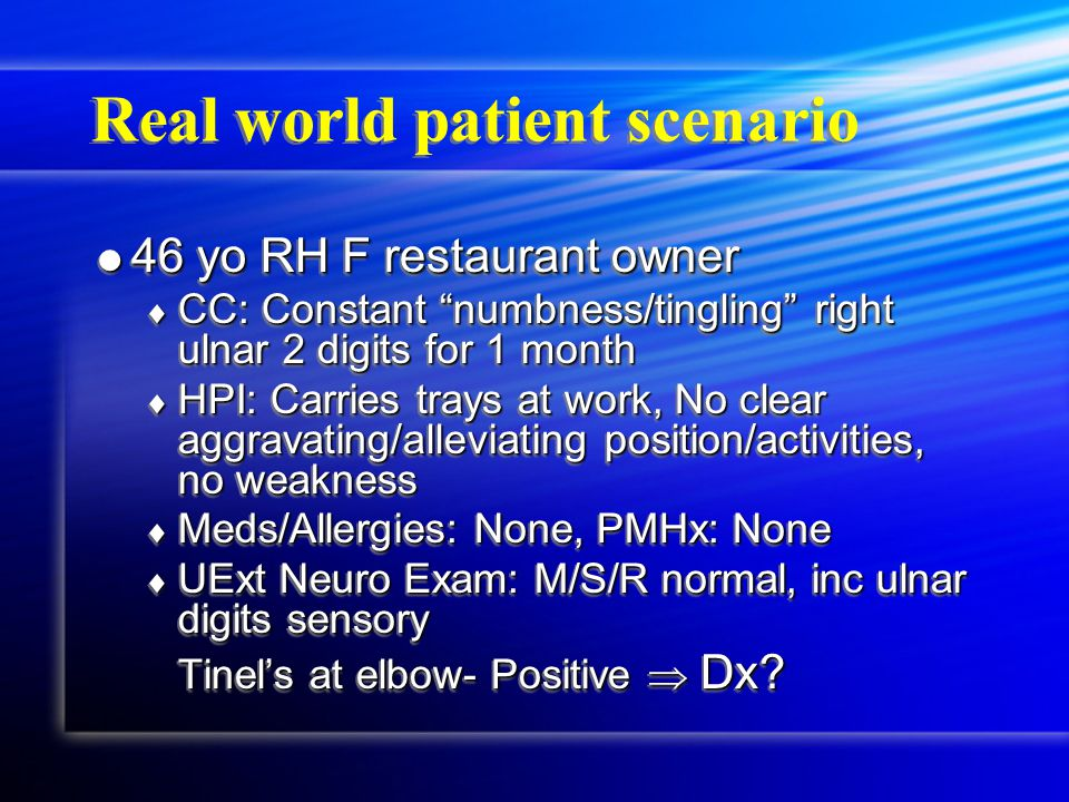 Real world patient scenario  46 yo RH F restaurant owner  CC: Constant numbness/tingling right ulnar 2 digits for 1 month  HPI: Carries trays at work, No clear aggravating/alleviating position/activities, no weakness  Meds/Allergies: None, PMHx: None  UExt Neuro Exam: M/S/R normal, inc ulnar digits sensory Tinel's at elbow- Positive  Dx.