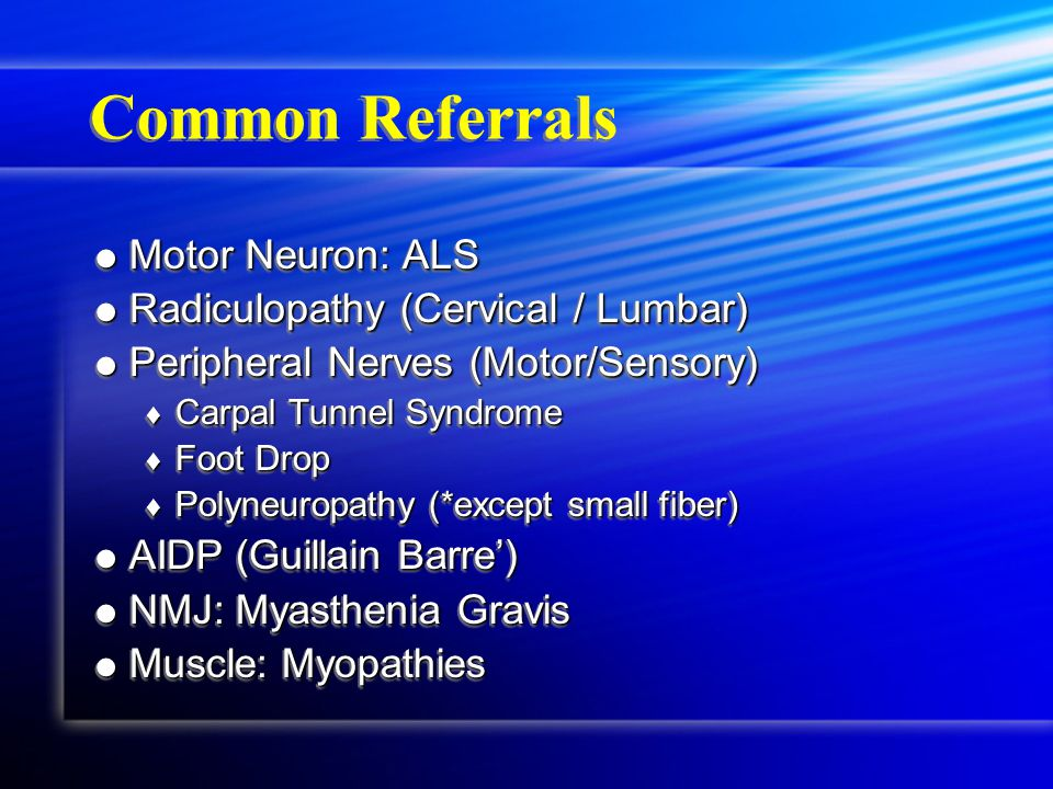 Common Referrals  Motor Neuron: ALS  Radiculopathy (Cervical / Lumbar)  Peripheral Nerves (Motor/Sensory)  Carpal Tunnel Syndrome  Foot Drop  Polyneuropathy (*except small fiber)  AIDP (Guillain Barre')  NMJ: Myasthenia Gravis  Muscle: Myopathies  Motor Neuron: ALS  Radiculopathy (Cervical / Lumbar)  Peripheral Nerves (Motor/Sensory)  Carpal Tunnel Syndrome  Foot Drop  Polyneuropathy (*except small fiber)  AIDP (Guillain Barre')  NMJ: Myasthenia Gravis  Muscle: Myopathies