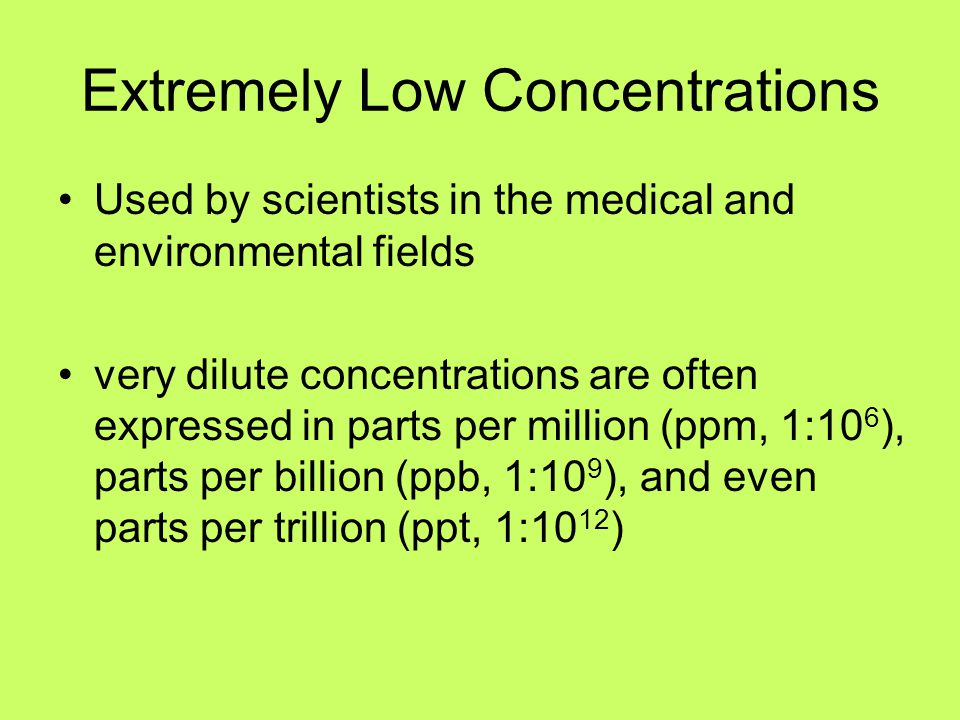 Extremely Low Concentrations Used by scientists in the medical and environmental fields very dilute concentrations are often expressed in parts per million (ppm, 1:10 6 ), parts per billion (ppb, 1:10 9 ), and even parts per trillion (ppt, 1:10 12 )