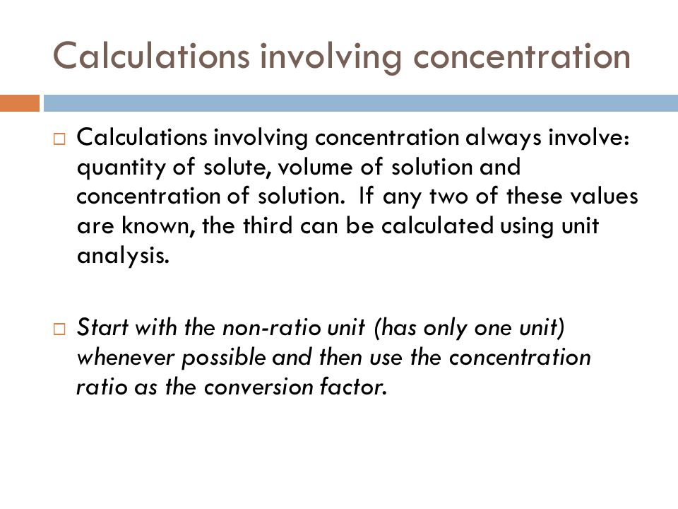 Calculations involving concentration  Calculations involving concentration always involve: quantity of solute, volume of solution and concentration of solution.