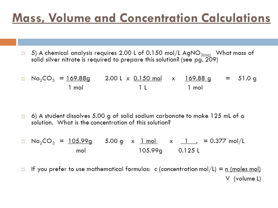 Mass, Volume and Concentration Calculations  5) A chemical analysis requires 2.00 L of mol/L AgNO 3(aq).