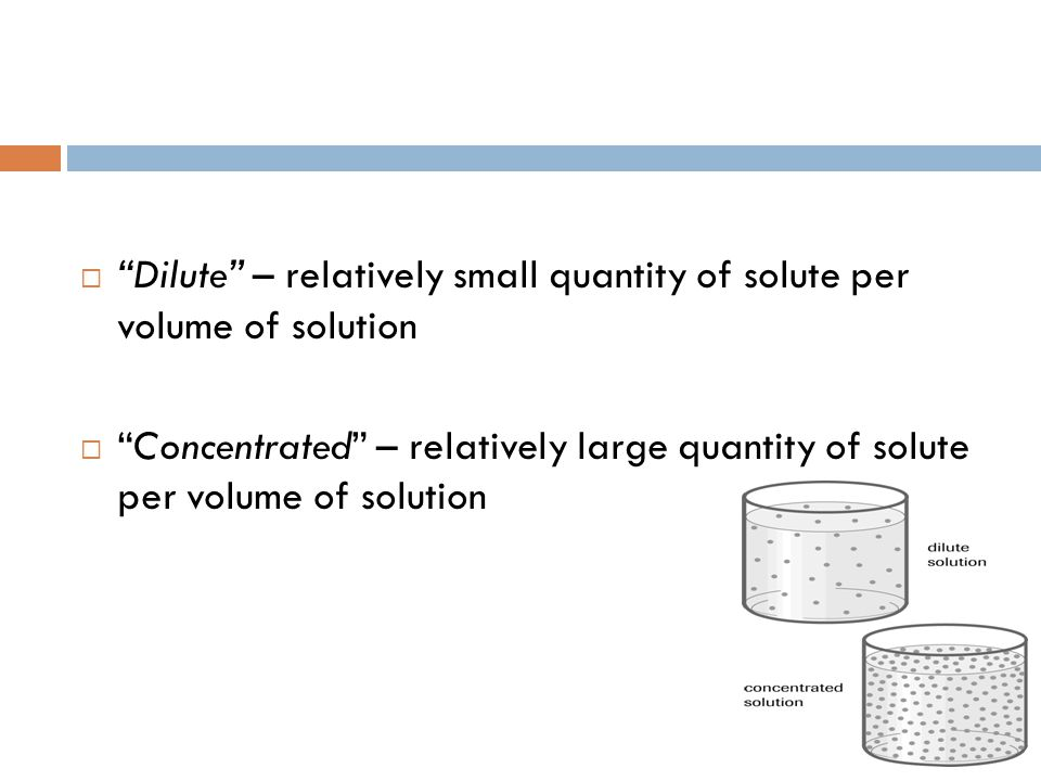  Dilute – relatively small quantity of solute per volume of solution  Concentrated – relatively large quantity of solute per volume of solution
