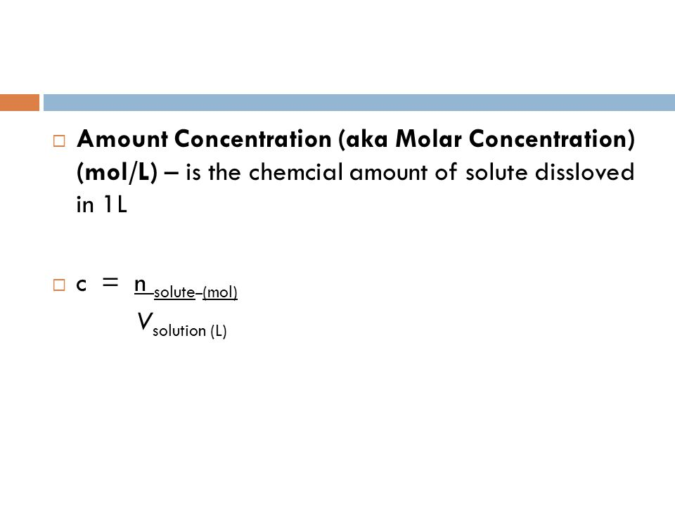  Amount Concentration (aka Molar Concentration) (mol/L) – is the chemcial amount of solute dissloved in 1L  c = n solute (mol) V solution (L)