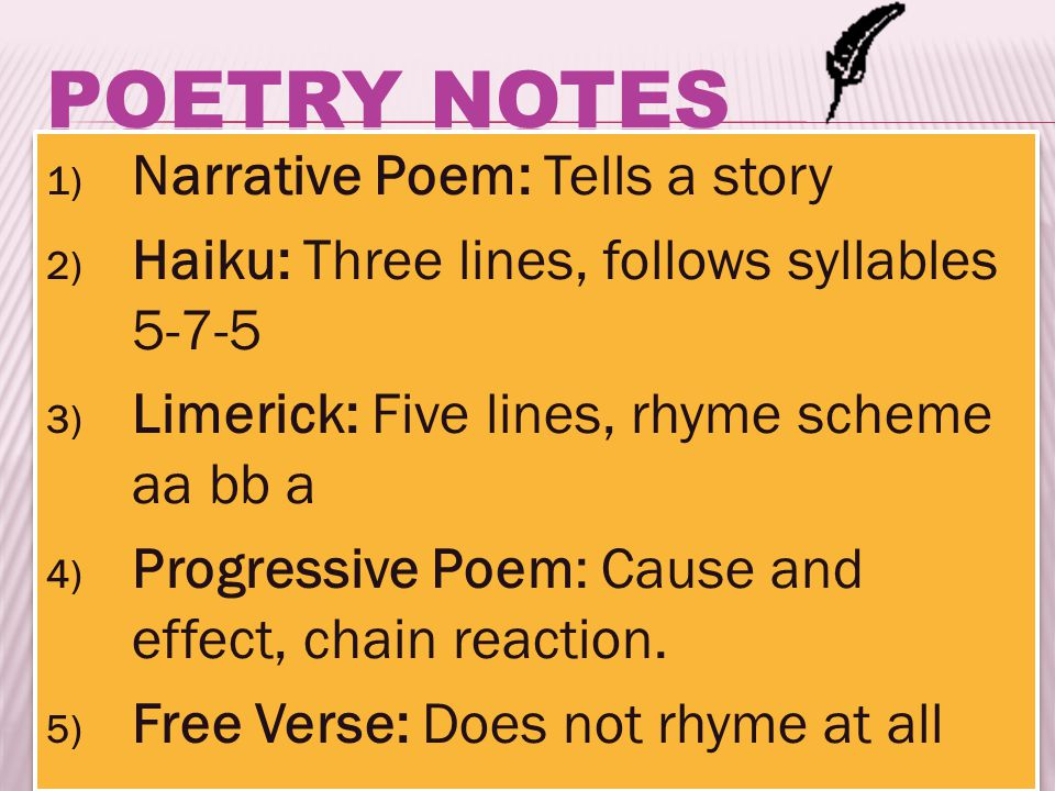 1) Narrative Poem: Tells a story 2) Haiku: Three lines, follows syllables ) Limerick: Five lines, rhyme scheme aa bb a 4) Progressive Poem: Cause and effect, chain reaction.