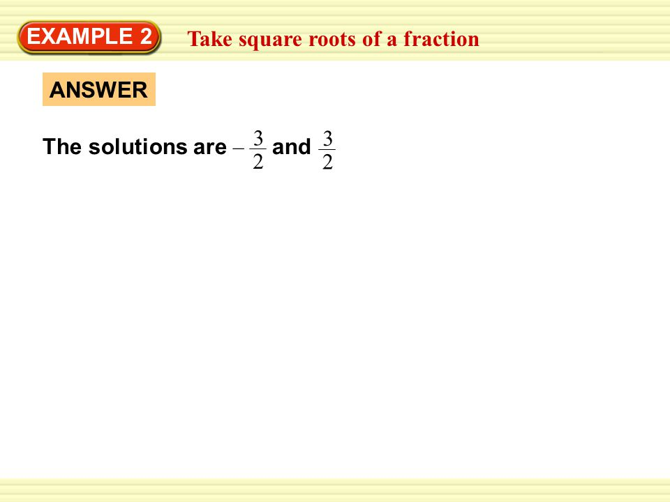 Take square roots of a fraction EXAMPLE 2 ANSWER The solutions are – and
