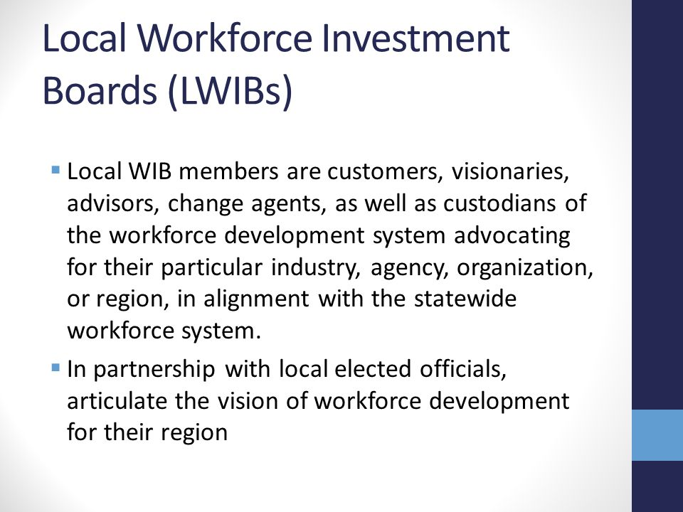 Local Workforce Investment Boards (LWIBs)  Local WIB members are customers, visionaries, advisors, change agents, as well as custodians of the workforce development system advocating for their particular industry, agency, organization, or region, in alignment with the statewide workforce system.