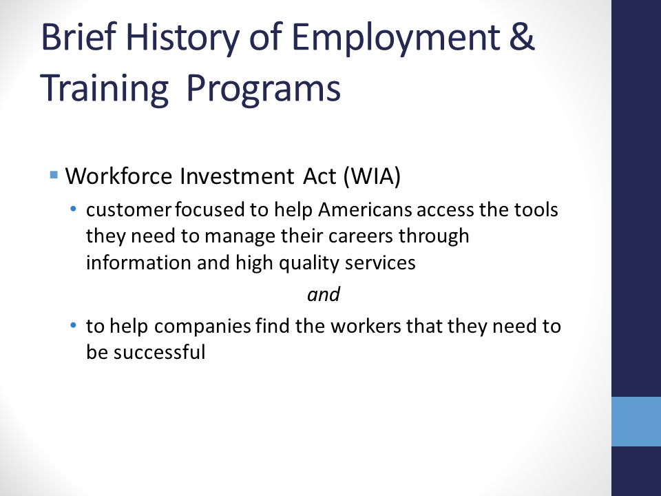 Brief History of Employment & Training Programs  Workforce Investment Act (WIA) customer focused to help Americans access the tools they need to manage their careers through information and high quality services and to help companies find the workers that they need to be successful