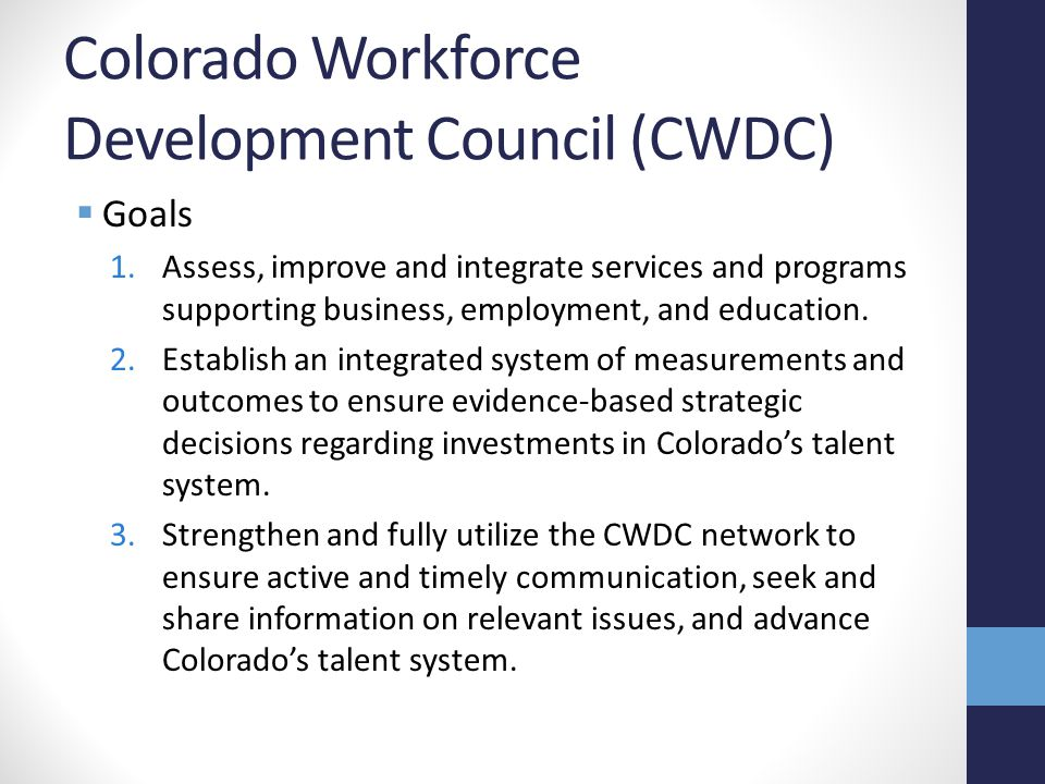 Colorado Workforce Development Council (CWDC)  Goals 1.Assess, improve and integrate services and programs supporting business, employment, and education.