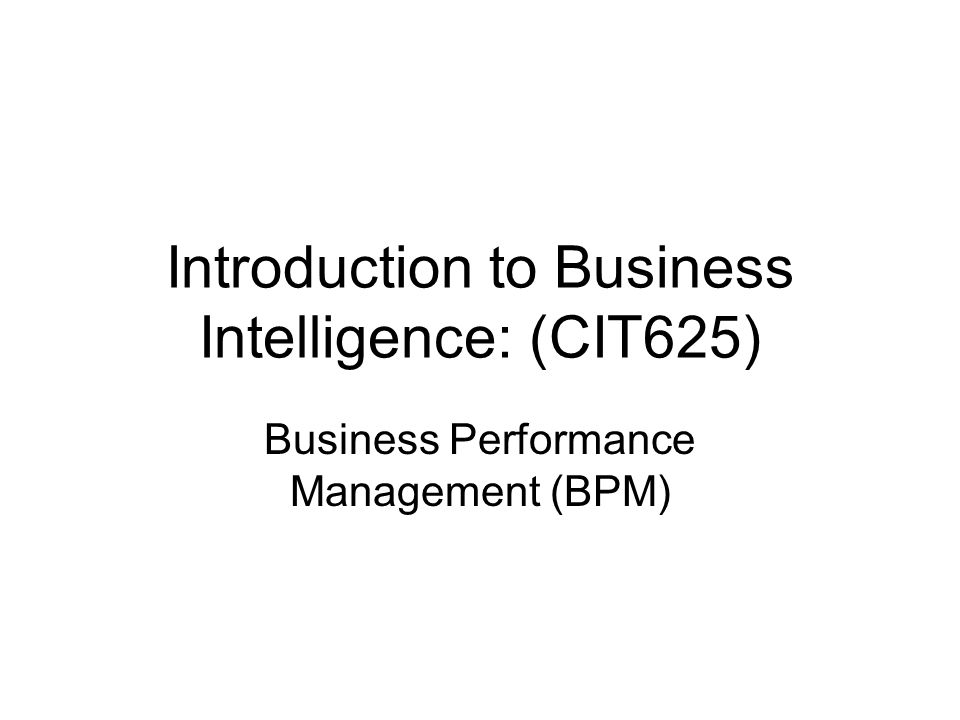 Introduction to Business Intelligence: (CIT625) Business Performance Management (BPM)