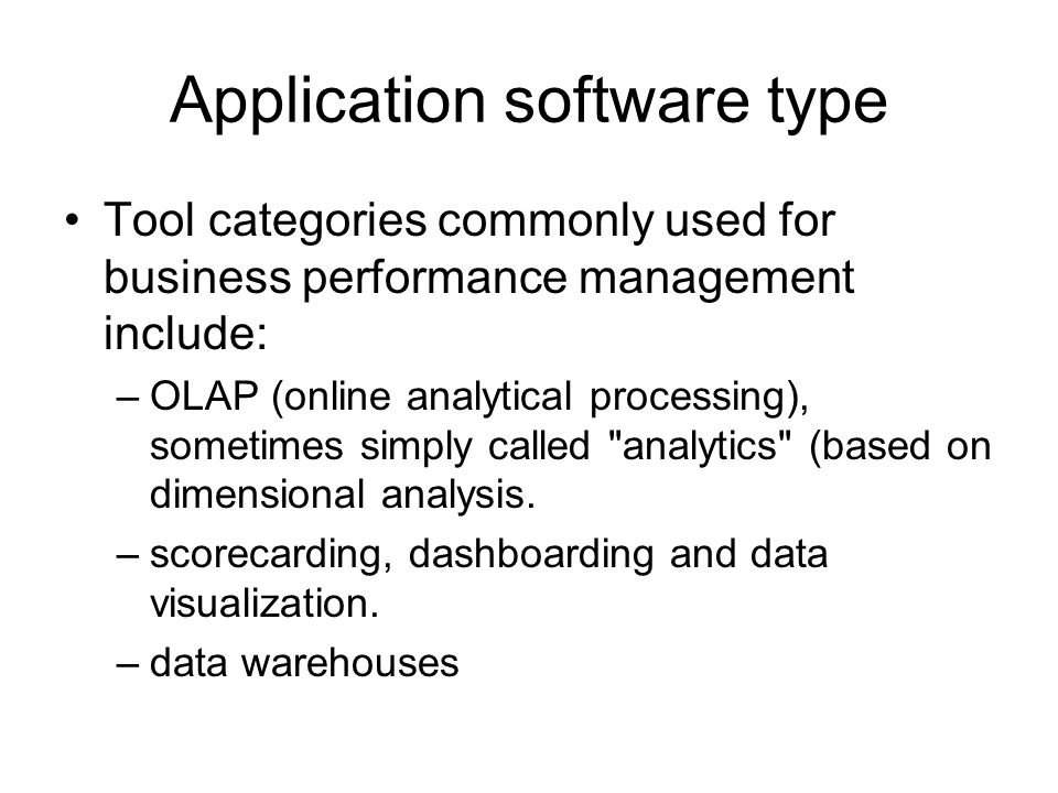 Application software type Tool categories commonly used for business performance management include: –OLAP (online analytical processing), sometimes simply called analytics (based on dimensional analysis.