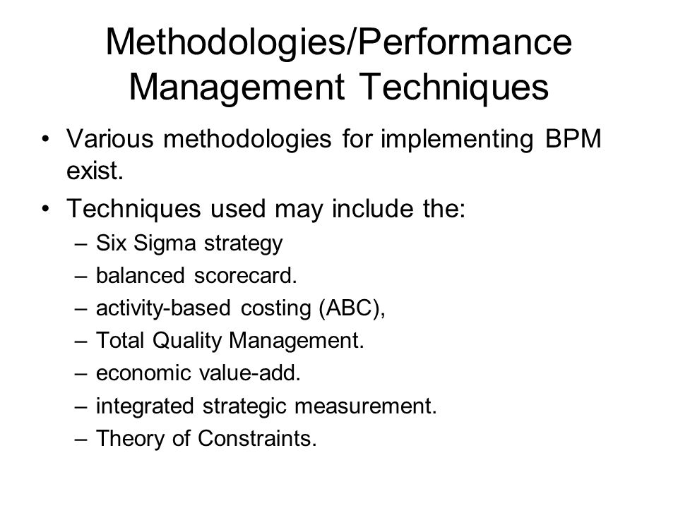 Methodologies/Performance Management Techniques Various methodologies for implementing BPM exist.