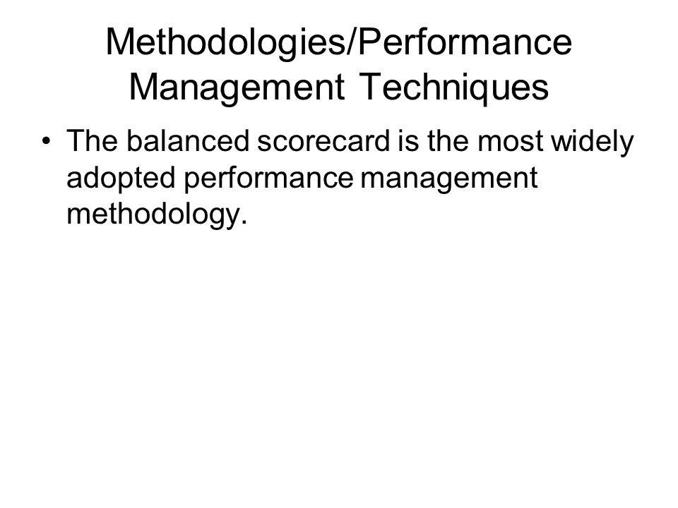 Methodologies/Performance Management Techniques The balanced scorecard is the most widely adopted performance management methodology.