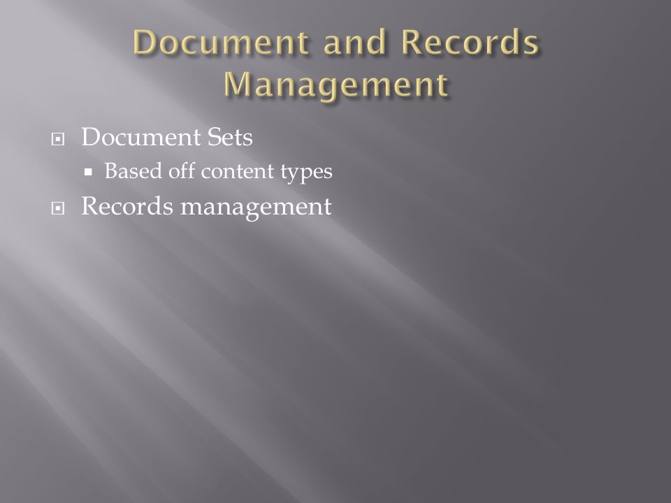  Document Sets  Based off content types  Records management