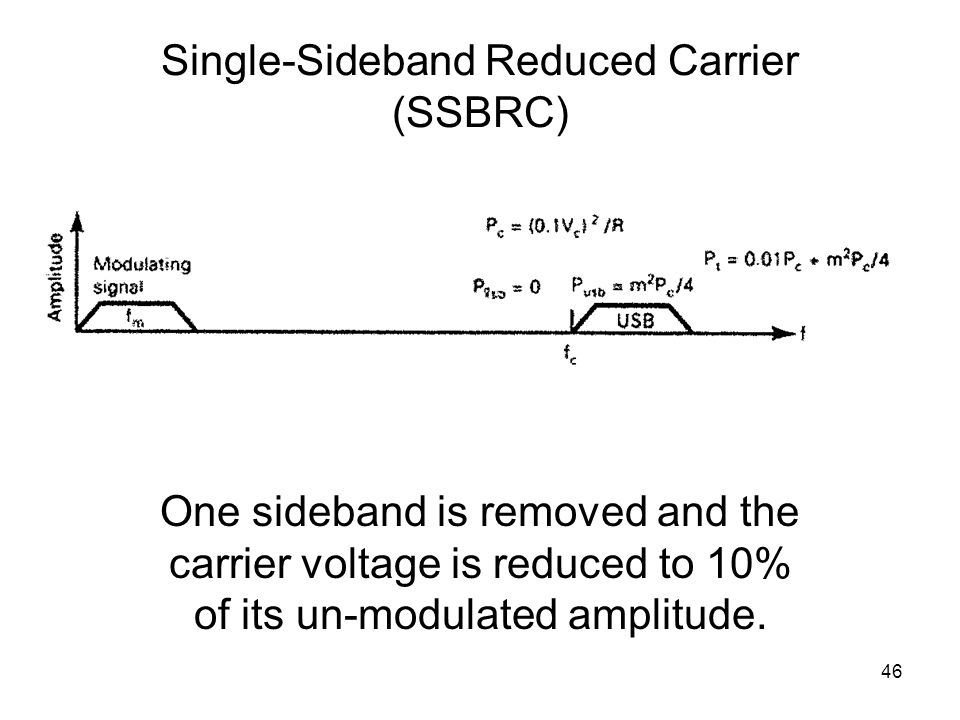 46 Single-Sideband Reduced Carrier (SSBRC) One sideband is removed and the carrier voltage is reduced to 10% of its un-modulated amplitude.