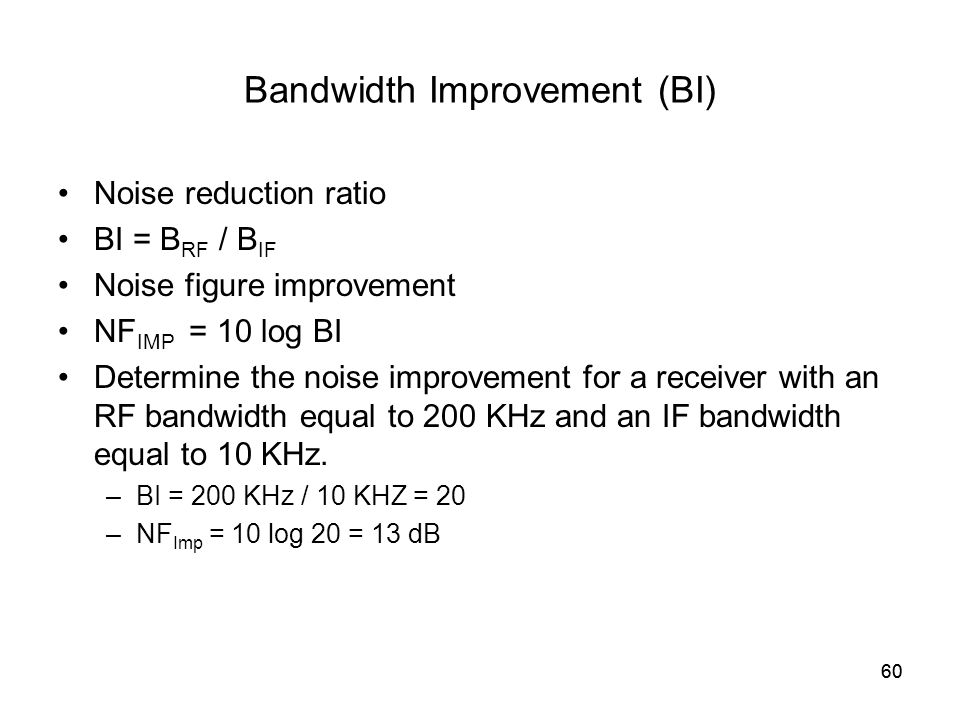 60 Bandwidth Improvement (BI) Noise reduction ratio BI = B RF / B IF Noise figure improvement NF IMP = 10 log BI Determine the noise improvement for a receiver with an RF bandwidth equal to 200 KHz and an IF bandwidth equal to 10 KHz.