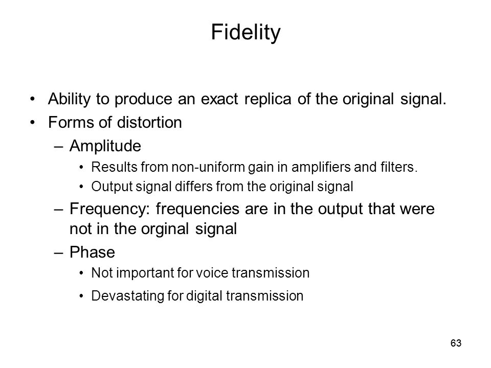 63 Fidelity Ability to produce an exact replica of the original signal.
