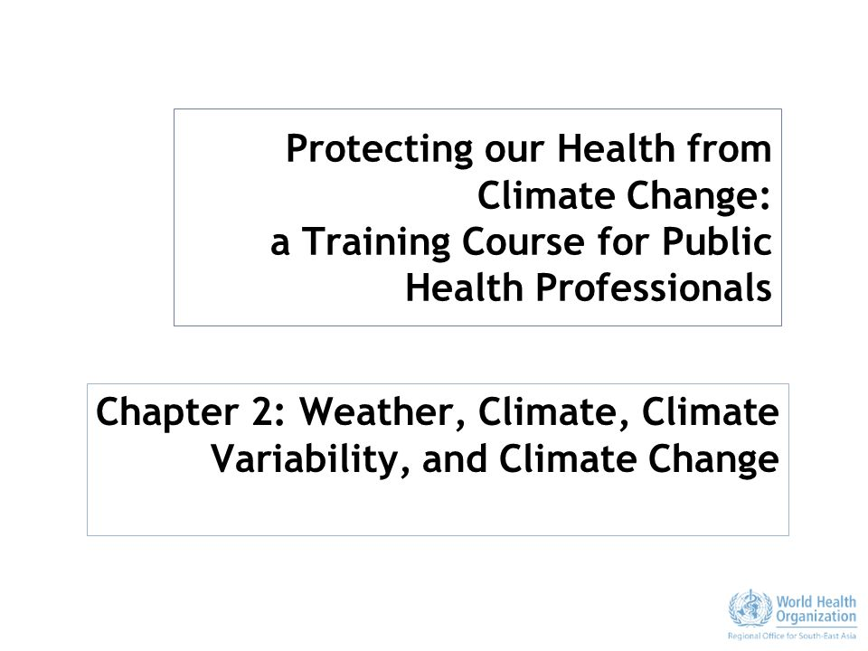 Protecting our Health from Climate Change: a Training Course for Public Health Professionals Chapter 2: Weather, Climate, Climate Variability, and Climate Change