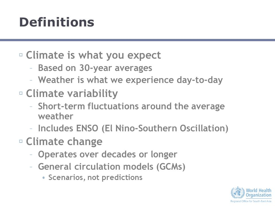 Definitions  Climate is what you expect –Based on 30-year averages –Weather is what we experience day-to-day  Climate variability –Short-term fluctuations around the average weather –Includes ENSO (El Nino-Southern Oscillation)  Climate change –Operates over decades or longer –General circulation models (GCMs) Scenarios, not predictions