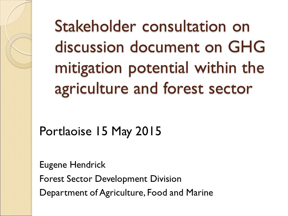 Stakeholder consultation on discussion document on GHG mitigation potential within the agriculture and forest sector Portlaoise 15 May 2015 Eugene Hendrick Forest Sector Development Division Department of Agriculture, Food and Marine
