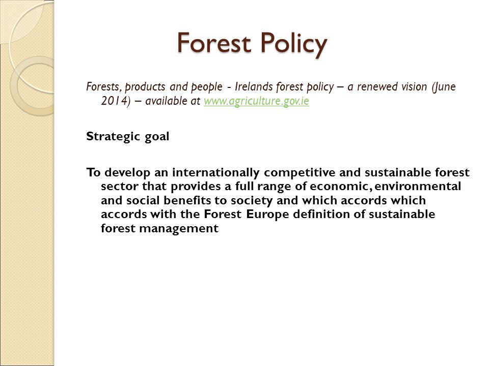 Forests, products and people - Irelands forest policy – a renewed vision (June 2014) – available at   Strategic goal To develop an internationally competitive and sustainable forest sector that provides a full range of economic, environmental and social benefits to society and which accords which accords with the Forest Europe definition of sustainable forest management Forest Policy