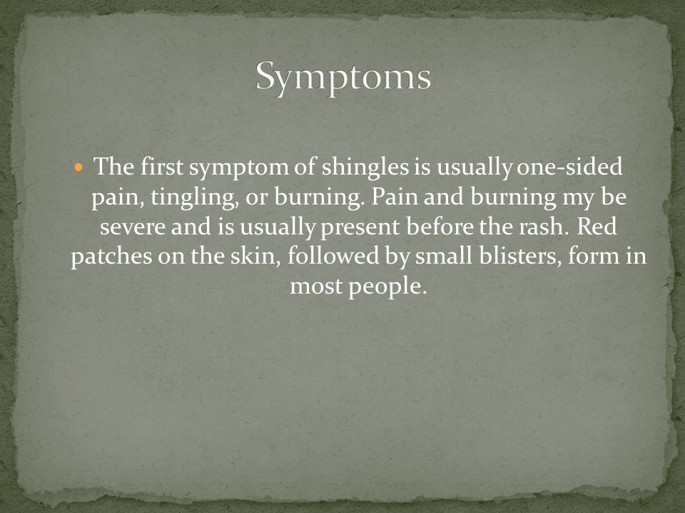 The first symptom of shingles is usually one-sided pain, tingling, or burning.