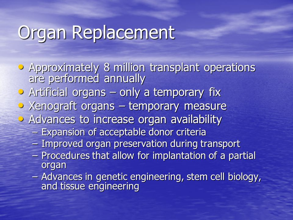 Organ Replacement Approximately 8 million transplant operations are performed annually Approximately 8 million transplant operations are performed annually Artificial organs – only a temporary fix Artificial organs – only a temporary fix Xenograft organs – temporary measure Xenograft organs – temporary measure Advances to increase organ availability Advances to increase organ availability –Expansion of acceptable donor criteria –Improved organ preservation during transport –Procedures that allow for implantation of a partial organ –Advances in genetic engineering, stem cell biology, and tissue engineering
