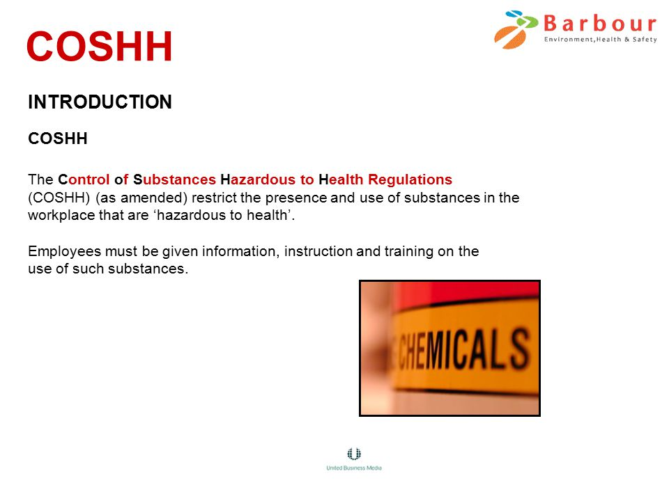 INTRODUCTION COSHH The Control of Substances Hazardous to Health Regulations (COSHH) (as amended) restrict the presence and use of substances in the workplace that are 'hazardous to health'.