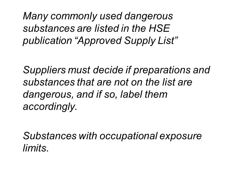 Many commonly used dangerous substances are listed in the HSE publication Approved Supply List Suppliers must decide if preparations and substances that are not on the list are dangerous, and if so, label them accordingly.