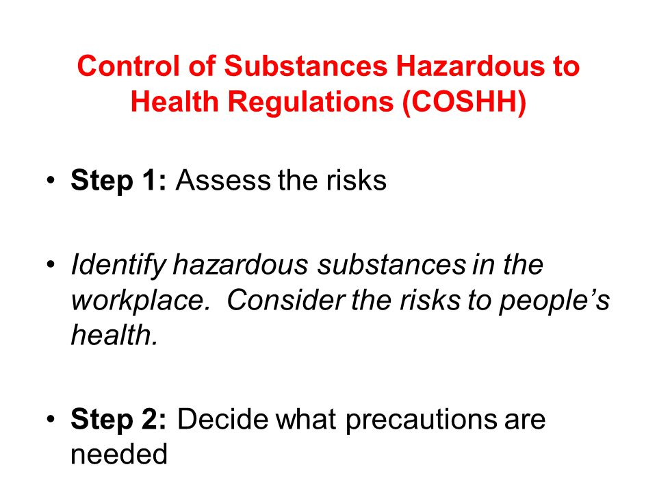 Control of Substances Hazardous to Health Regulations (COSHH) Step 1: Assess the risks Identify hazardous substances in the workplace.