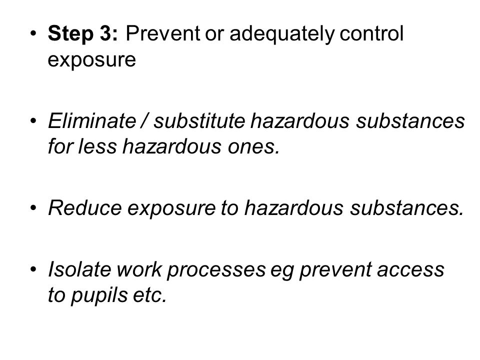 Step 3:Prevent or adequately control exposure Eliminate / substitute hazardous substances for less hazardous ones.