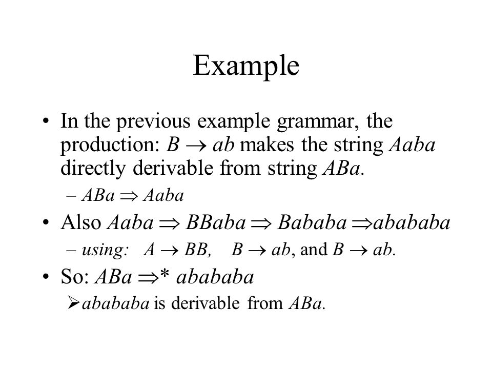 Example In the previous example grammar, the production: B  ab makes the string Aaba directly derivable from string ABa.
