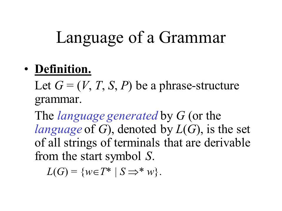 Language of a Grammar Definition. Let G = (V, T, S, P) be a phrase-structure grammar.