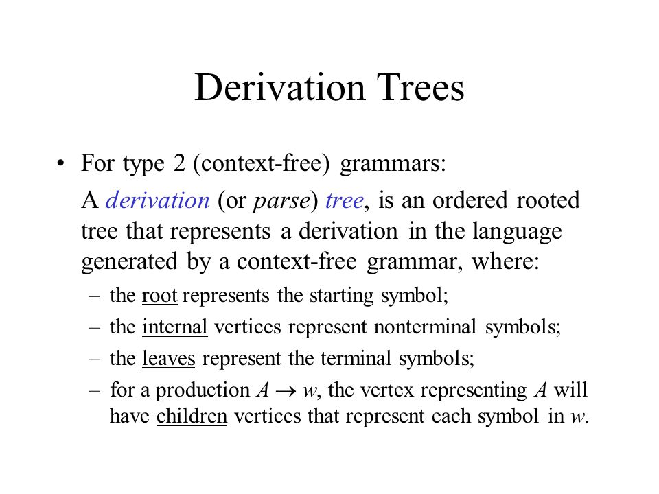Derivation Trees For type 2 (context-free) grammars: A derivation (or parse) tree, is an ordered rooted tree that represents a derivation in the language generated by a context-free grammar, where: –the root represents the starting symbol; –the internal vertices represent nonterminal symbols; –the leaves represent the terminal symbols; –for a production A  w, the vertex representing A will have children vertices that represent each symbol in w.