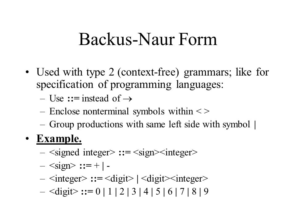 Backus-Naur Form Used with type 2 (context-free) grammars; like for specification of programming languages: –Use ::= instead of  –Enclose nonterminal symbols within –Group productions with same left side with symbol   Example.