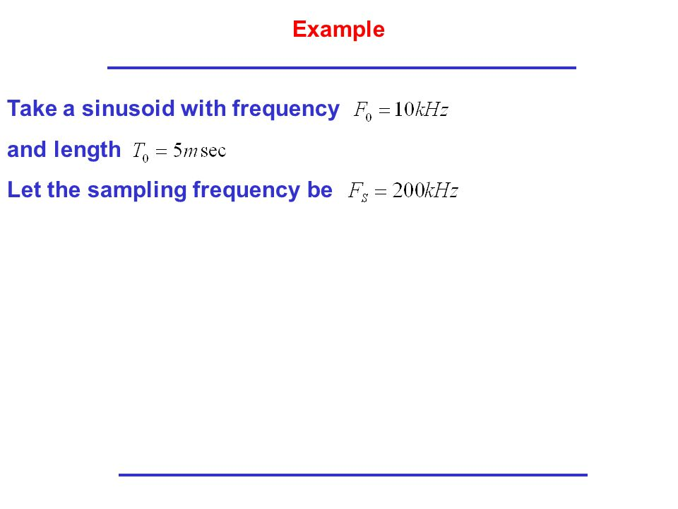 Example Take a sinusoid with frequency and length Let the sampling frequency be