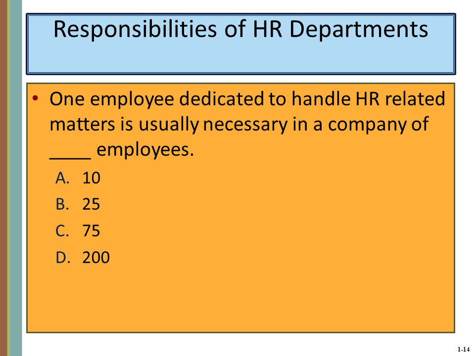 1-14 Responsibilities of HR Departments One employee dedicated to handle HR related matters is usually necessary in a company of ____ employees.