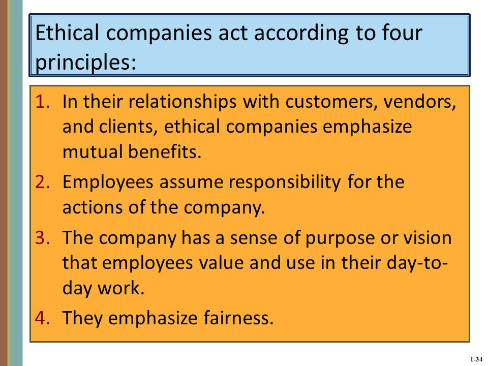 1-34 Ethical companies act according to four principles: 1.In their relationships with customers, vendors, and clients, ethical companies emphasize mutual benefits.