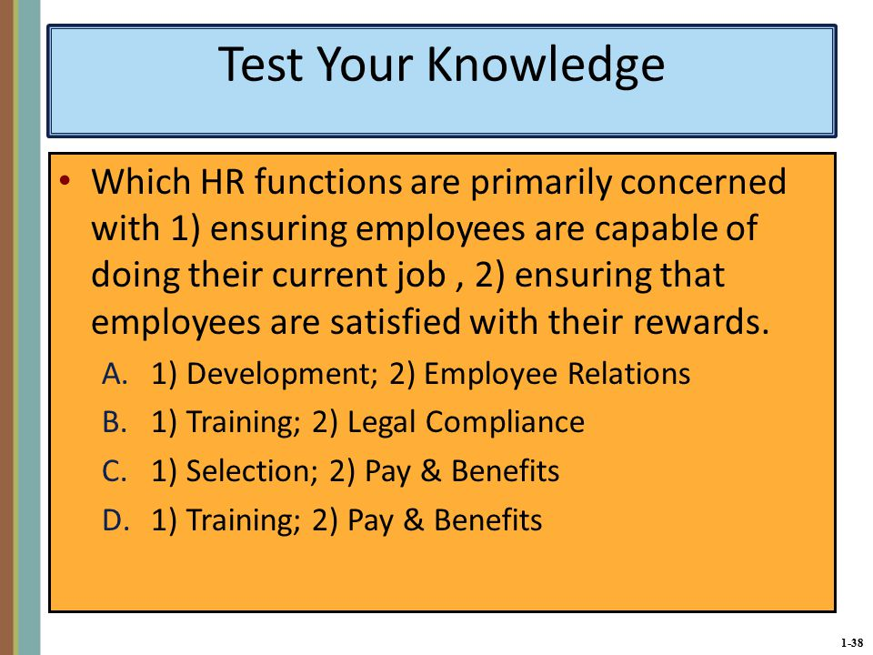 1-38 Test Your Knowledge Which HR functions are primarily concerned with 1) ensuring employees are capable of doing their current job, 2) ensuring that employees are satisfied with their rewards.