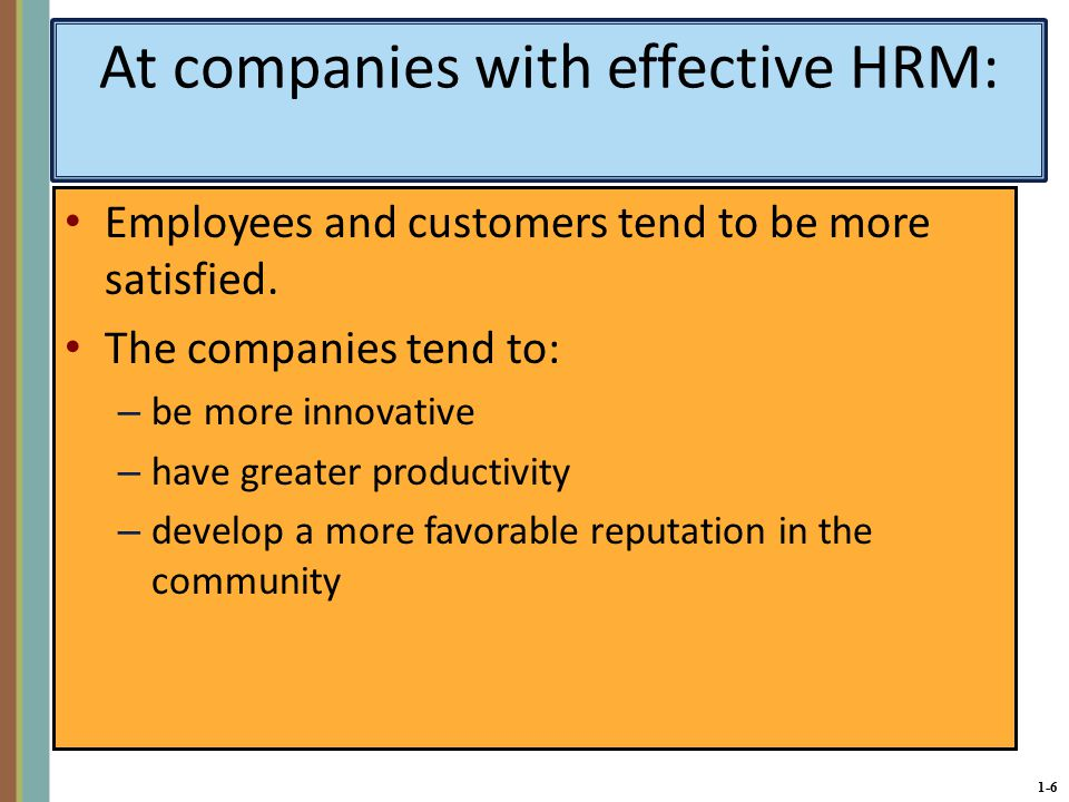 1-6 At companies with effective HRM: Employees and customers tend to be more satisfied.