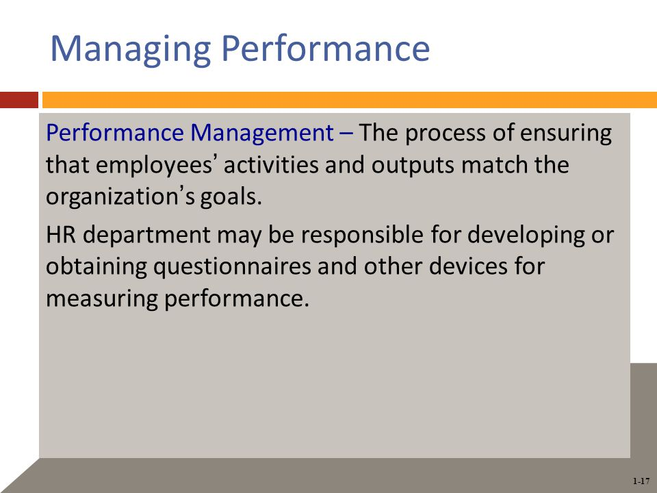 1-17 Managing Performance Performance Management – The process of ensuring that employees' activities and outputs match the organization's goals.