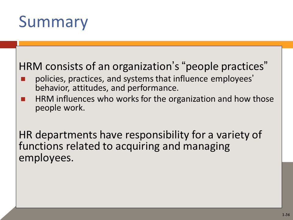 1-36 Summary HRM consists of an organization's people practices policies, practices, and systems that influence employees' behavior, attitudes, and performance.