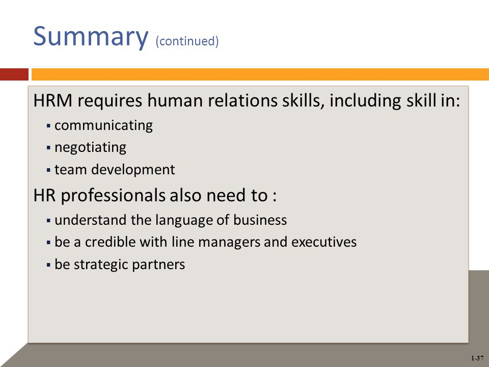 1-37 Summary (continued) HRM requires human relations skills, including skill in:  communicating  negotiating  team development HR professionals also need to :  understand the language of business  be a credible with line managers and executives  be strategic partners HRM requires human relations skills, including skill in:  communicating  negotiating  team development HR professionals also need to :  understand the language of business  be a credible with line managers and executives  be strategic partners