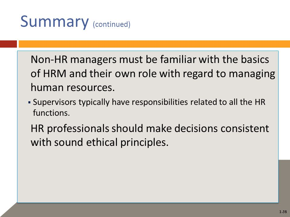 1-38 Summary (continued) Non-HR managers must be familiar with the basics of HRM and their own role with regard to managing human resources.