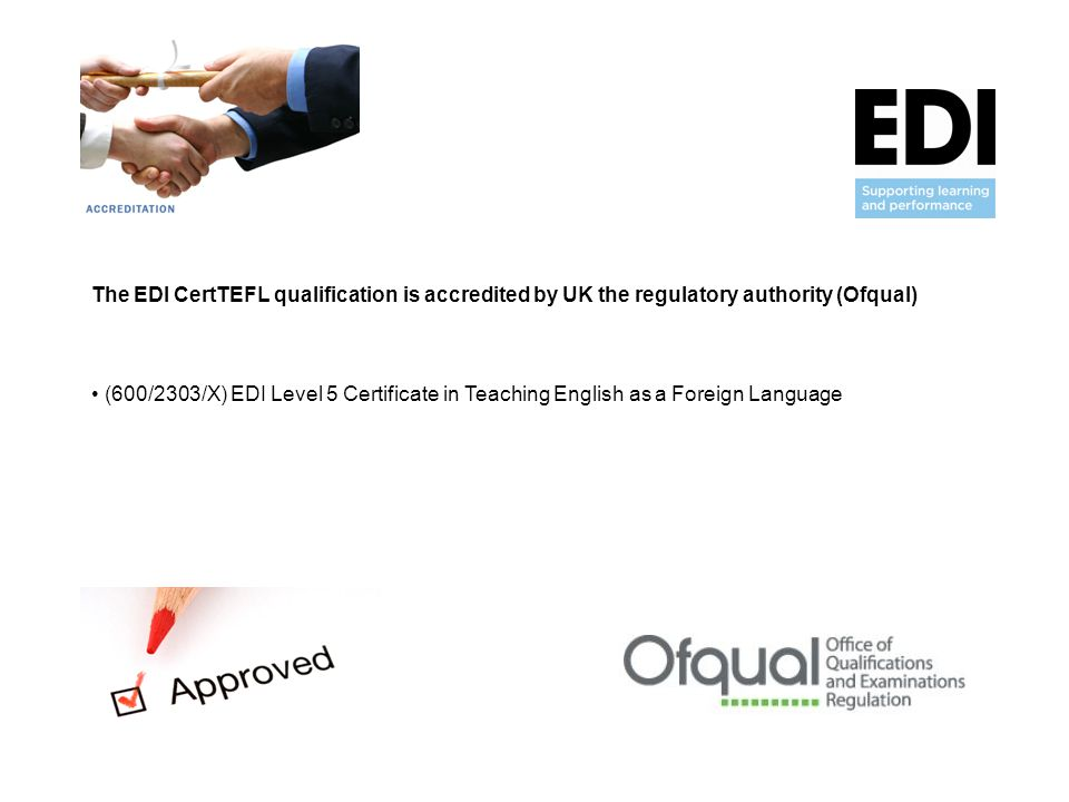 The EDI CertTEFL qualification is accredited by UK the regulatory authority (Ofqual) (600/2303/X) EDI Level 5 Certificate in Teaching English as a Foreign Language