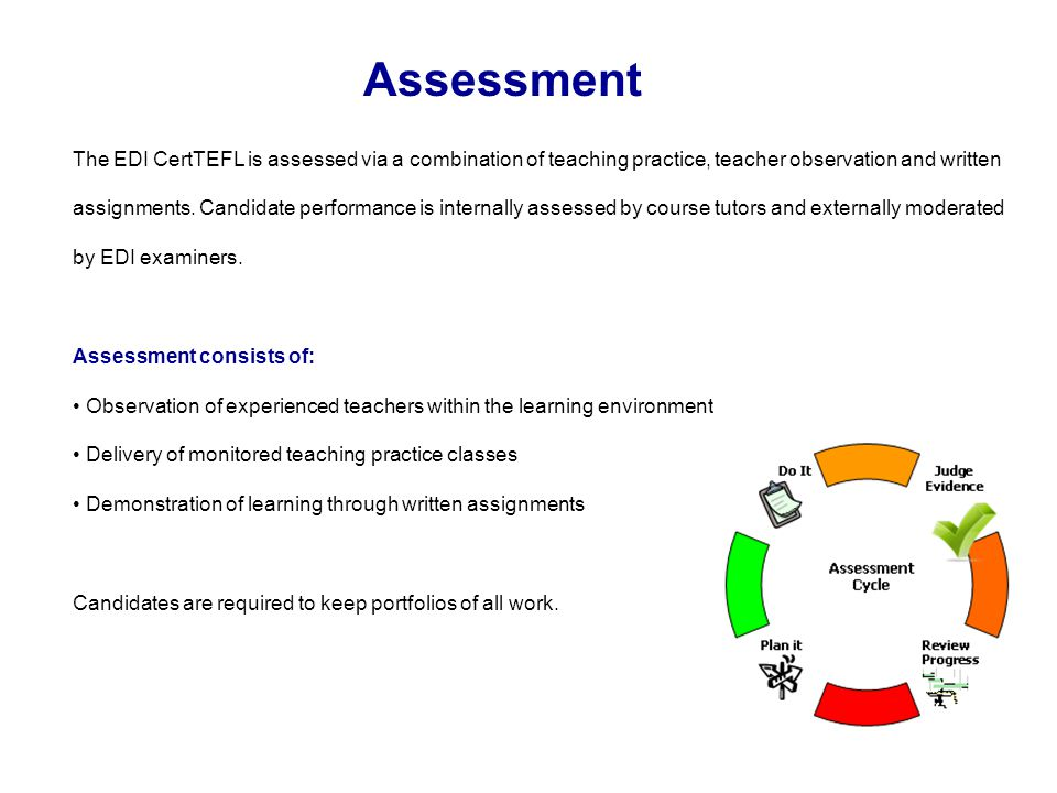 Assessment The EDI CertTEFL is assessed via a combination of teaching practice, teacher observation and written assignments.