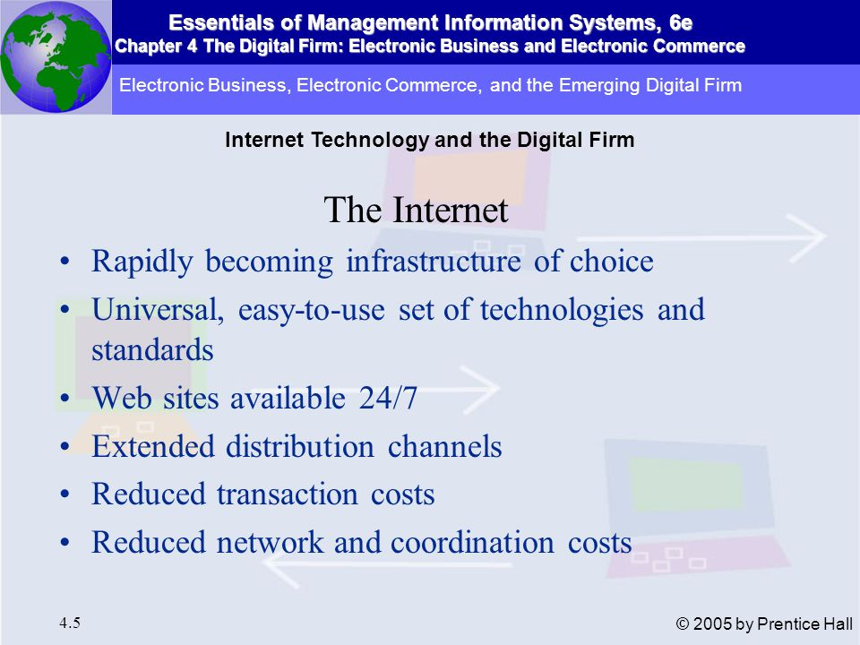 Essentials of Management Information Systems, 6e Chapter 4 The Digital Firm: Electronic Business and Electronic Commerce 4.5 © 2005 by Prentice Hall The Internet Rapidly becoming infrastructure of choice Universal, easy-to-use set of technologies and standards Web sites available 24/7 Extended distribution channels Reduced transaction costs Reduced network and coordination costs Electronic Business, Electronic Commerce, and the Emerging Digital Firm Internet Technology and the Digital Firm