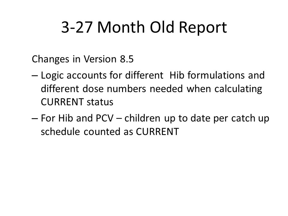 3-27 Month Old Report Changes in Version 8.5 – Logic accounts for different Hib formulations and different dose numbers needed when calculating CURRENT status – For Hib and PCV – children up to date per catch up schedule counted as CURRENT