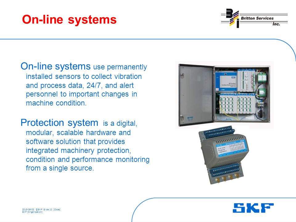 ©SKFSlide 12 [Code] SKF [Organization] On-line systems On-line systems use permanently installed sensors to collect vibration and process data, 24/7, and alert personnel to important changes in machine condition.