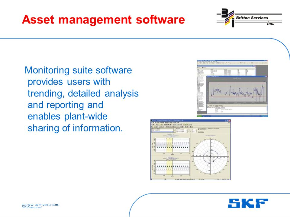 ©SKFSlide 13 [Code] SKF [Organization] Asset management software Monitoring suite software provides users with trending, detailed analysis and reporting and enables plant-wide sharing of information.
