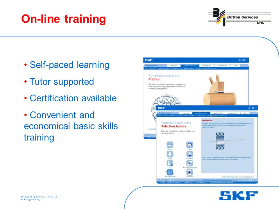 ©SKFSlide 16 [Code] SKF [Organization] On-line training Self-paced learning Tutor supported Certification available Convenient and economical basic skills training